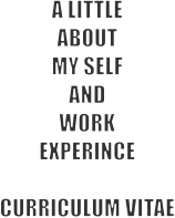 A LITTLE ABOUT  MY SELF AND WORK EXPERINCE   CURRICULUM VITAE