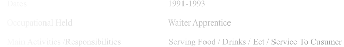 Dates                                                                 1991-1993      Occupational Held                                            Waiter Apprentice      Main Activities /Responsibilities                      Serving Food / Drinks / Ect / Service To Cusumer
